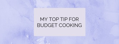 My Top TIp for Budget Cooking